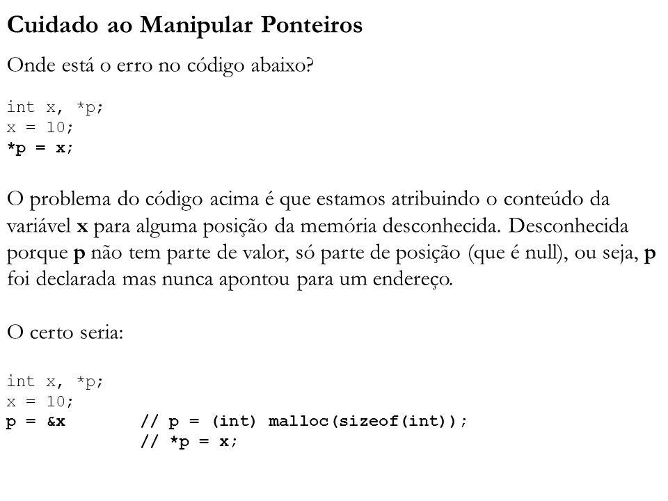 Cuidado ao Manipular Ponteiros Onde está o erro no código abaixo? int x, *p; x = 10; *p = x; O problema do código acima é que estamos atribuindo o con