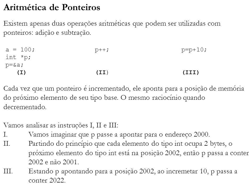 Aritmética de Ponteiros Existem apenas duas operações aritméticas que podem ser utilizadas com ponteiros: adição e subtração. Cada vez que um ponteiro