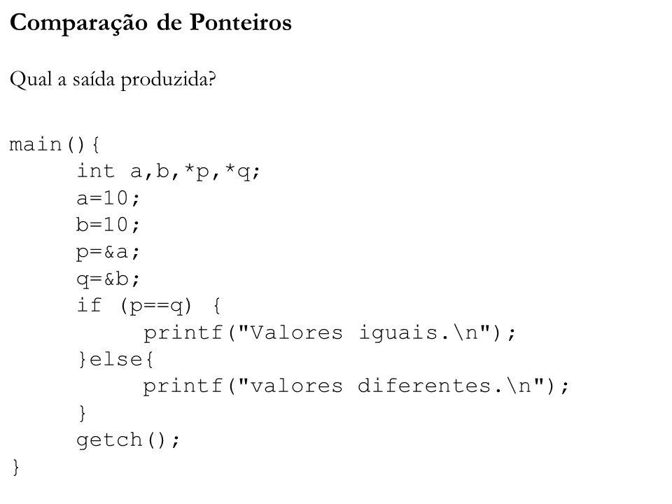 Comparação de Ponteiros Qual a saída produzida? main(){ int a,b,*p,*q; a=10; b=10; p=&a; q=&b; if (p==q) { printf(