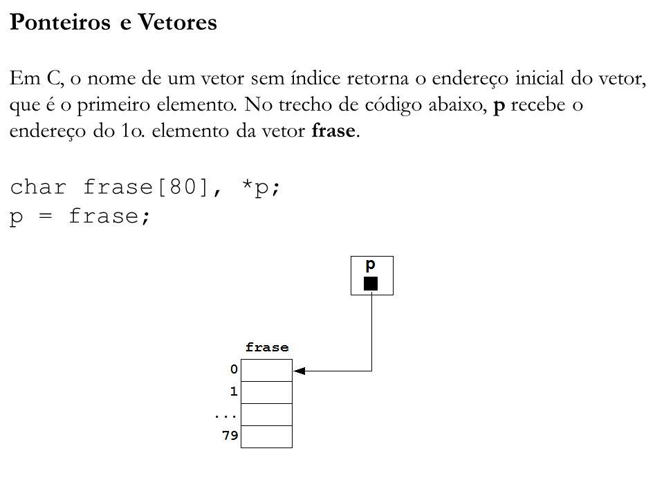 Ponteiros e Vetores Em C, o nome de um vetor sem índice retorna o endereço inicial do vetor, que é o primeiro elemento. No trecho de código abaixo, p