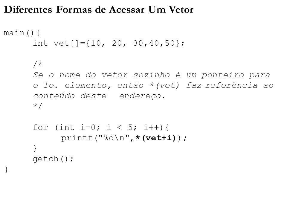 Diferentes Formas de Acessar Um Vetor main(){ int vet[]={10, 20, 30,40,50}; /* Se o nome do vetor sozinho é um ponteiro para o 1o. elemento, então *(v