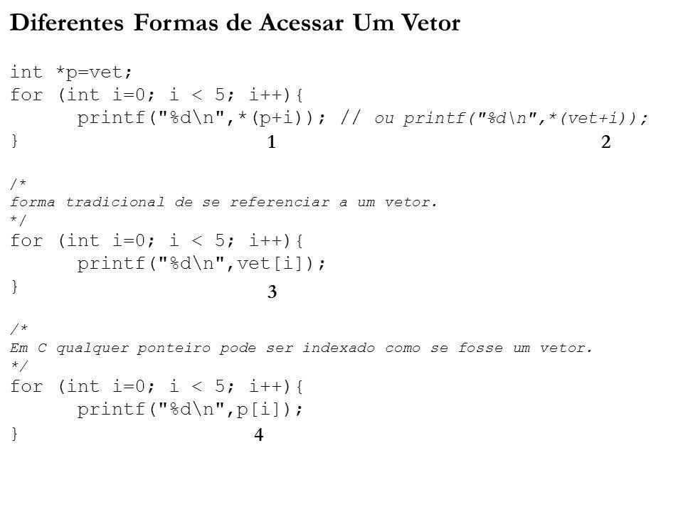 Diferentes Formas de Acessar Um Vetor int *p=vet; for (int i=0; i < 5; i++){ printf( %d\n ,*(p+i)); // ou printf( %d\n ,*(vet+i)); } /* forma tradicional de se referenciar a um vetor.