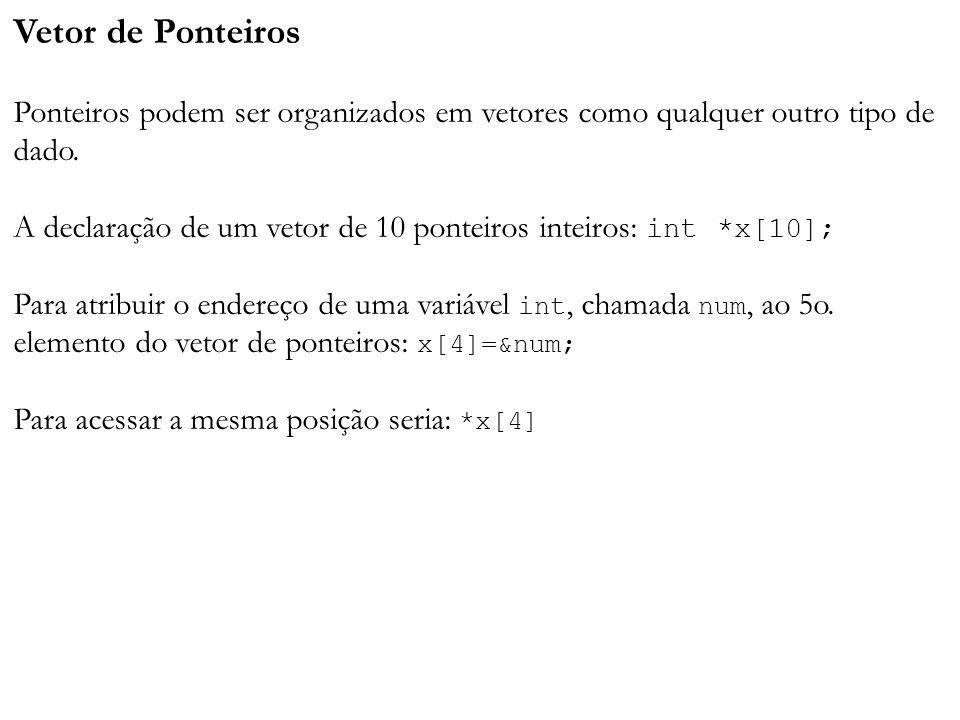 Vetor de Ponteiros Ponteiros podem ser organizados em vetores como qualquer outro tipo de dado. A declaração de um vetor de 10 ponteiros inteiros: int