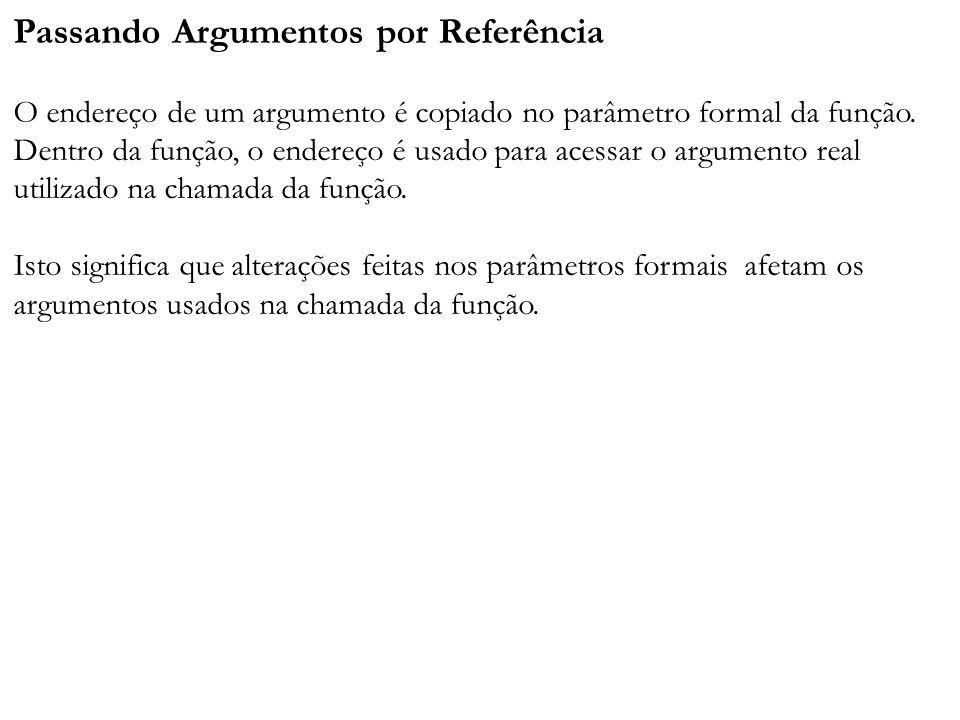 Passando Argumentos por Referência O endereço de um argumento é copiado no parâmetro formal da função. Dentro da função, o endereço é usado para acess