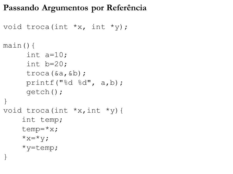 Passando Argumentos por Referência void troca(int *x, int *y); main(){ int a=10; int b=20; troca(&a,&b); printf( %d %d , a,b); getch(); } void troca(int *x,int *y){ int temp; temp=*x; *x=*y; *y=temp; }