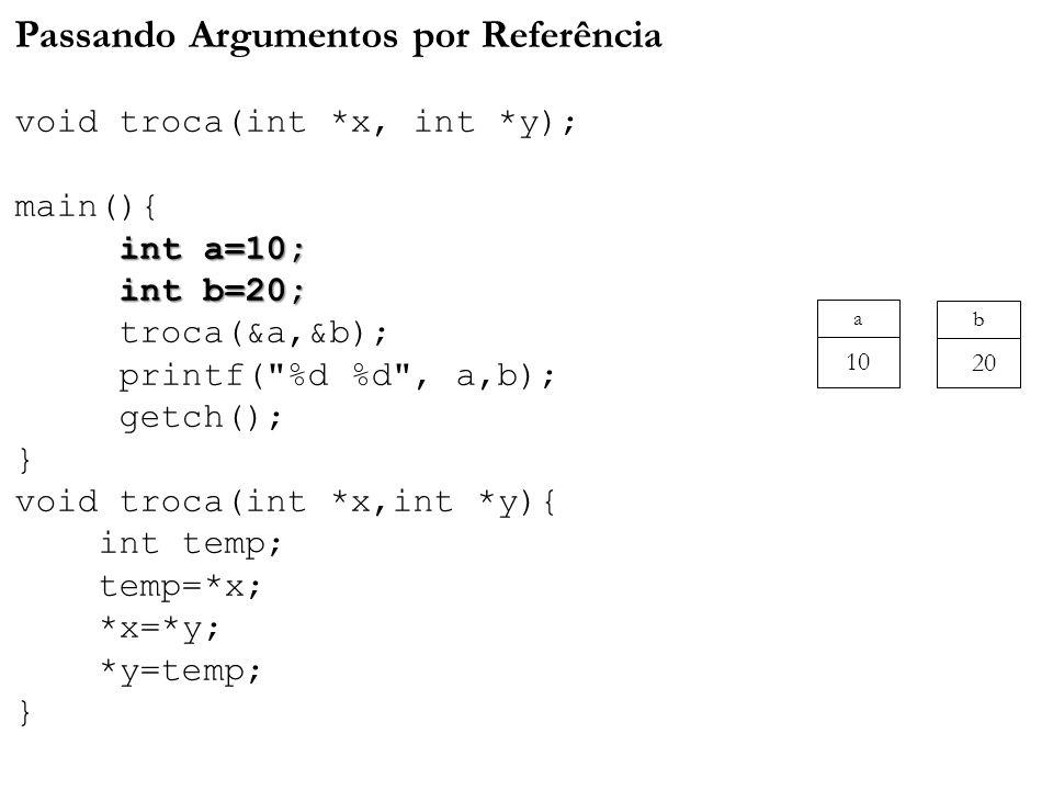 int a=10; int b=20; Passando Argumentos por Referência void troca(int *x, int *y); main(){ int a=10; int b=20; troca(&a,&b); printf( %d %d , a,b); getch(); } void troca(int *x,int *y){ int temp; temp=*x; *x=*y; *y=temp; } a 10 b 20