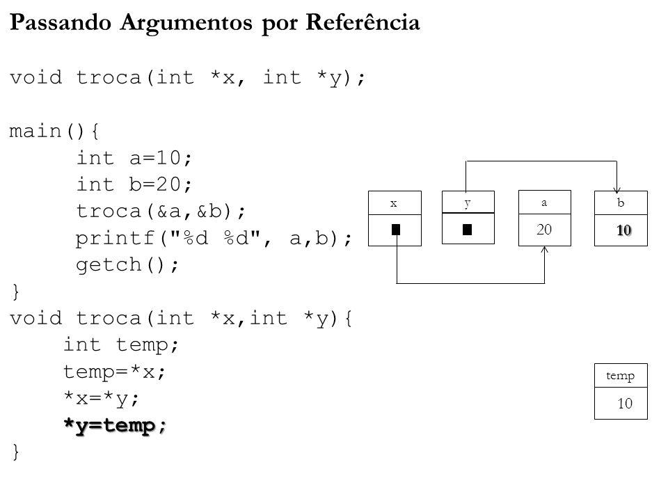 *y=temp; Passando Argumentos por Referência void troca(int *x, int *y); main(){ int a=10; int b=20; troca(&a,&b); printf( %d %d , a,b); getch(); } void troca(int *x,int *y){ int temp; temp=*x; *x=*y; *y=temp; } a y x 20 b 10 temp 10