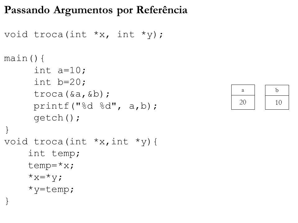Passando Argumentos por Referência void troca(int *x, int *y); main(){ int a=10; int b=20; troca(&a,&b); printf( %d %d , a,b); getch(); } void troca(int *x,int *y){ int temp; temp=*x; *x=*y; *y=temp; } a 20 b 10