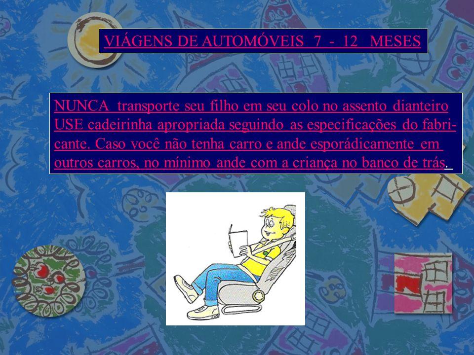 VIÁGENS DE AUTOMÓVEIS 7 - 12 MESES NUNCA transporte seu filho em seu colo no assento dianteiro USE cadeirinha apropriada seguindo as especificações do