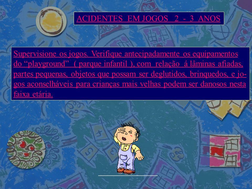 """ACIDENTES EM JOGOS 2 - 3 ANOS Supervisione os jogos. Verifique antecipadamente os equipamentos do """"playground"""" ( parque infantil ), com relação á lâmi"""