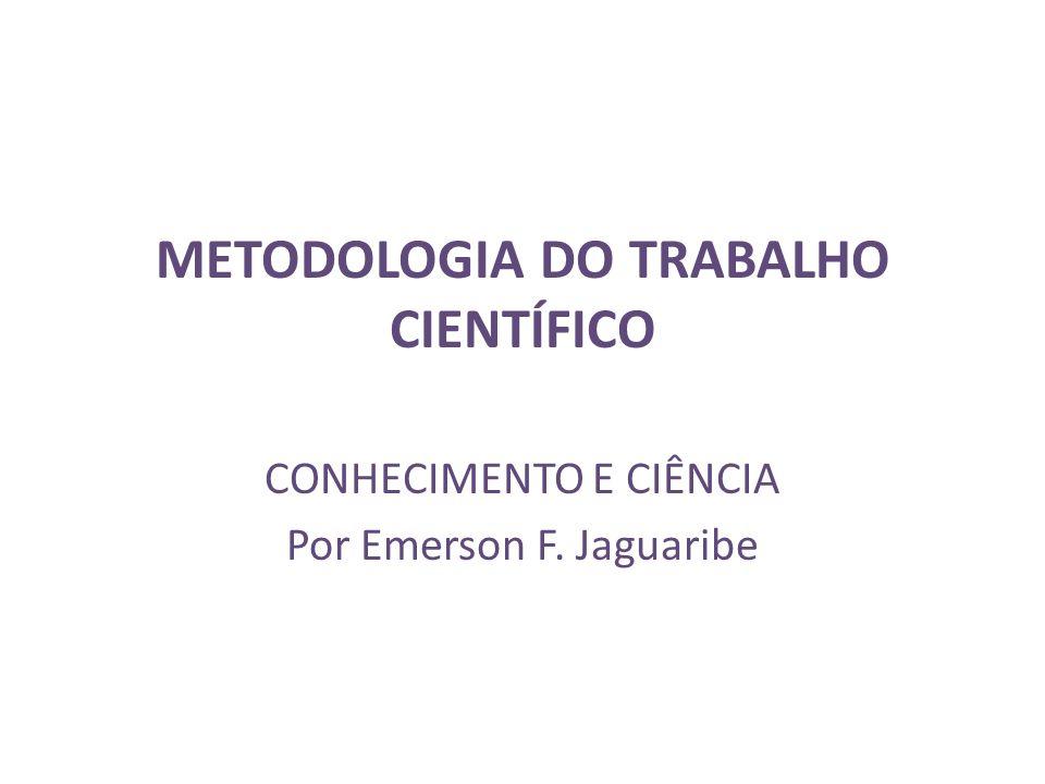 METODOLOGIA DO TRABALHO CIENTÍFICO CONHECIMENTO E CIÊNCIA Por Emerson F. Jaguaribe