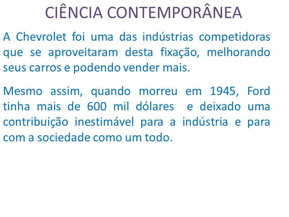 CIÊNCIA CONTEMPORÂNEA A Chevrolet foi uma das indústrias competidoras que se aproveitaram desta fixação, melhorando seus carros e podendo vender mais.