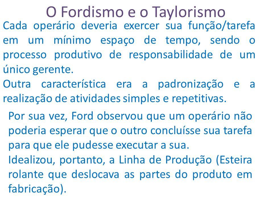 O Fordismo e o Taylorismo Cada operário deveria exercer sua função/tarefa em um mínimo espaço de tempo, sendo o processo produtivo de responsabilidade de um único gerente.