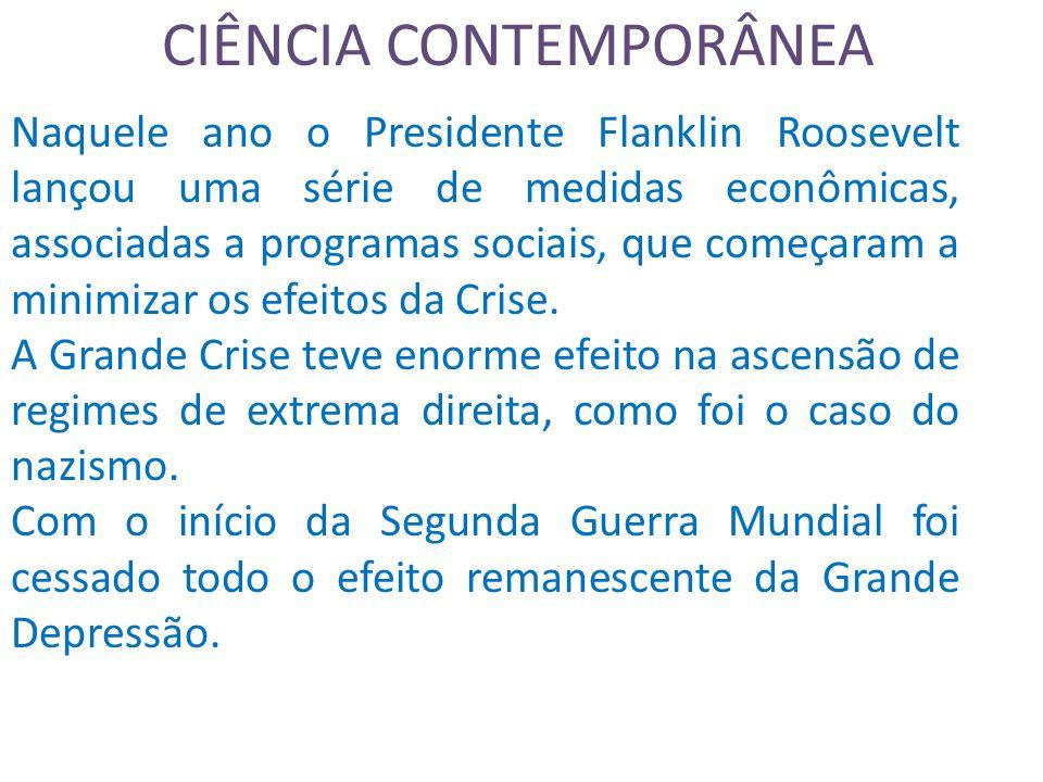 CIÊNCIA CONTEMPORÂNEA Naquele ano o Presidente Flanklin Roosevelt lançou uma série de medidas econômicas, associadas a programas sociais, que começaram a minimizar os efeitos da Crise.
