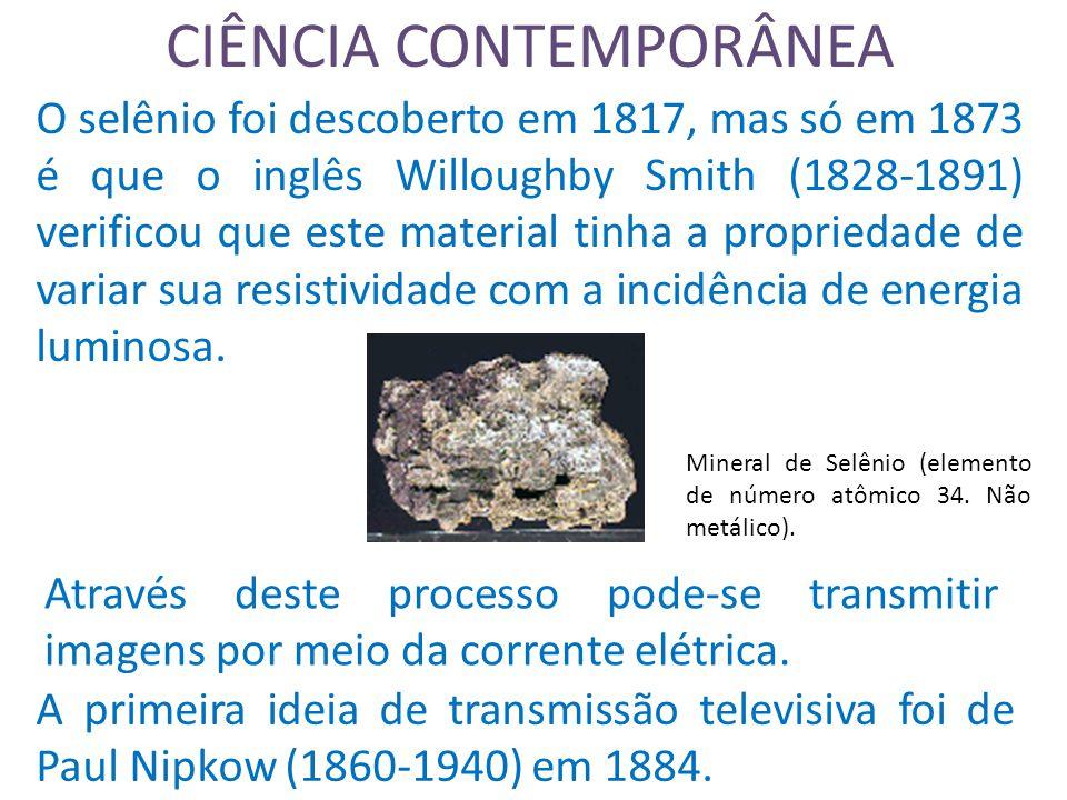 CIÊNCIA CONTEMPORÂNEA O selênio foi descoberto em 1817, mas só em 1873 é que o inglês Willoughby Smith (1828-1891) verificou que este material tinha a propriedade de variar sua resistividade com a incidência de energia luminosa.