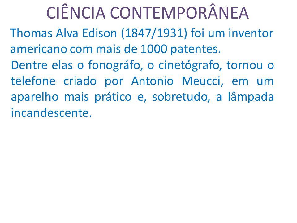 CIÊNCIA CONTEMPORÂNEA Thomas Alva Edison (1847/1931) foi um inventor americano com mais de 1000 patentes.