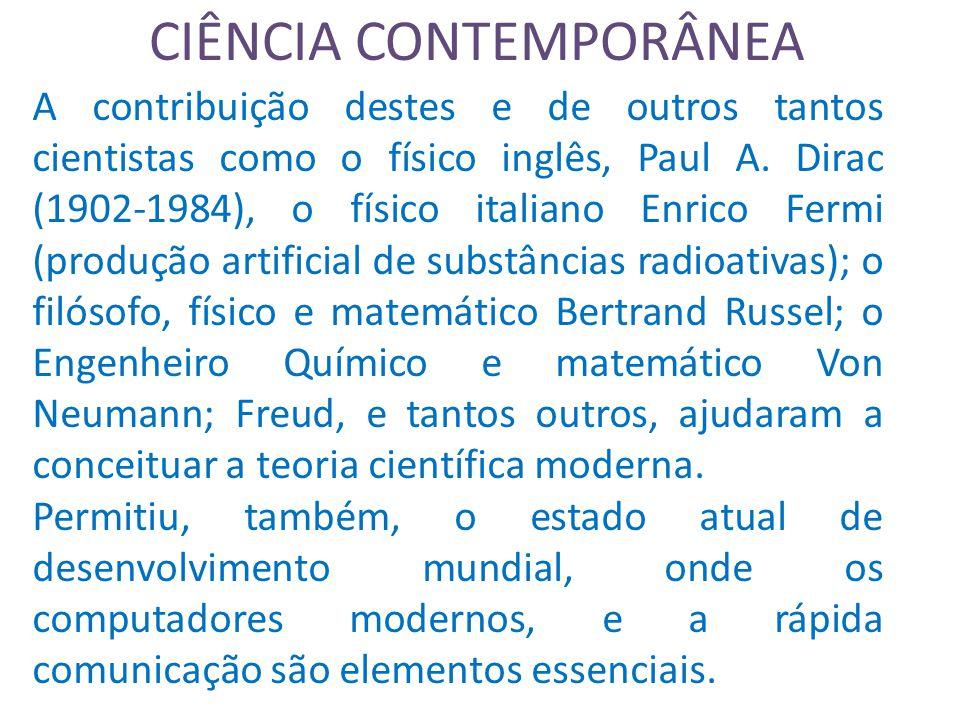 CIÊNCIA CONTEMPORÂNEA A contribuição destes e de outros tantos cientistas como o físico inglês, Paul A.