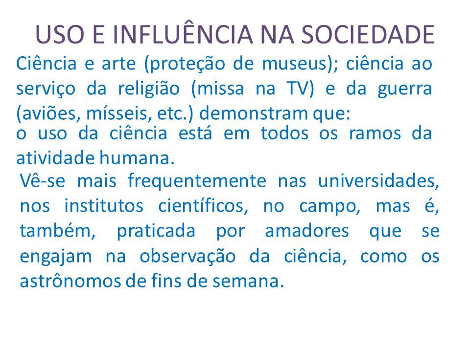 USO E INFLUÊNCIA NA SOCIEDADE Ciência e arte (proteção de museus); ciência ao serviço da religião (missa na TV) e da guerra (aviões, mísseis, etc.) demonstram que: o uso da ciência está em todos os ramos da atividade humana.