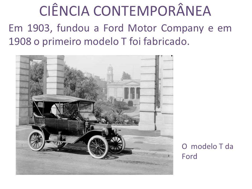 CIÊNCIA CONTEMPORÂNEA Em 1903, fundou a Ford Motor Company e em 1908 o primeiro modelo T foi fabricado.
