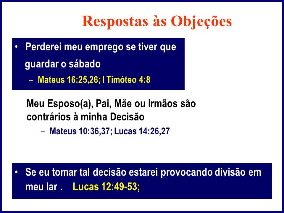 Respostas às Objeções • Perderei meu emprego se tiver que guardar o sábado – Mateus 16:25,26; I Timóteo 4:8 Meu Esposo(a), Pai, Mãe ou Irmãos são contrários à minha Decisão – Mateus 10:36,37; Lucas 14:26,27 • Se eu tomar tal decisão estarei provocando divisão em meu lar.