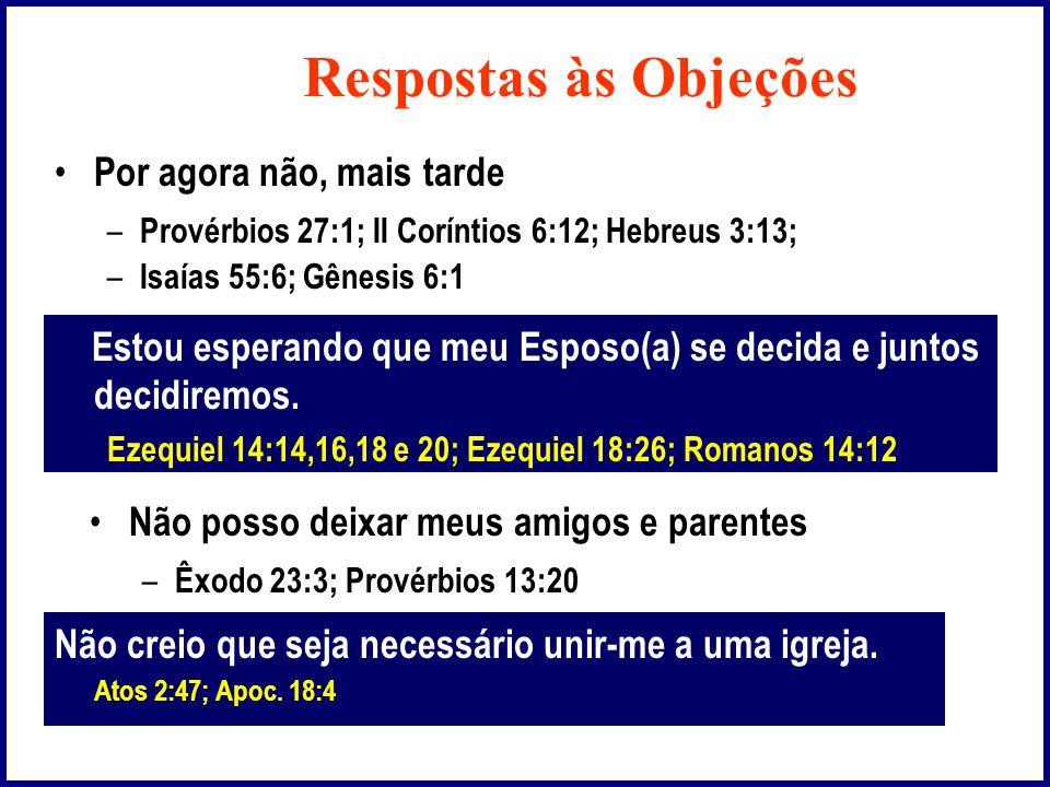 Respostas às Objeções • Por agora não, mais tarde – Provérbios 27:1; II Coríntios 6:12; Hebreus 3:13; – Isaías 55:6; Gênesis 6:1 Estou esperando que meu Esposo(a) se decida e juntos decidiremos.