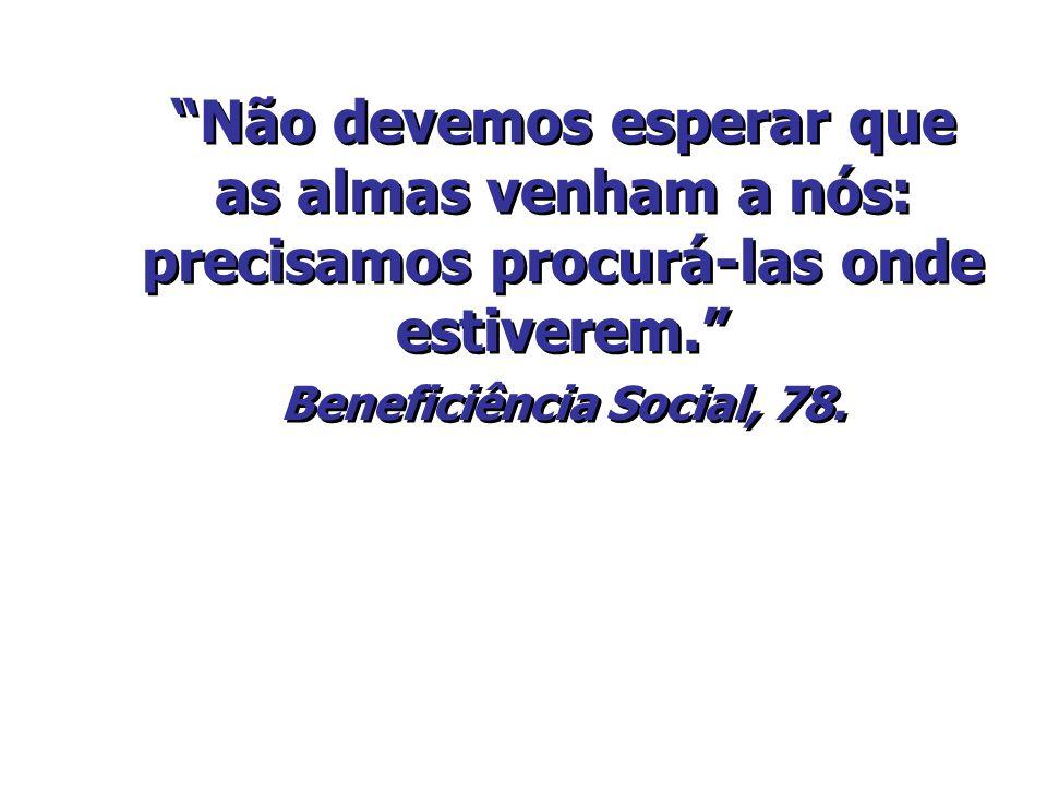 Não devemos esperar que as almas venham a nós: precisamos procurá-las onde estiverem. Beneficiência Social, 78.