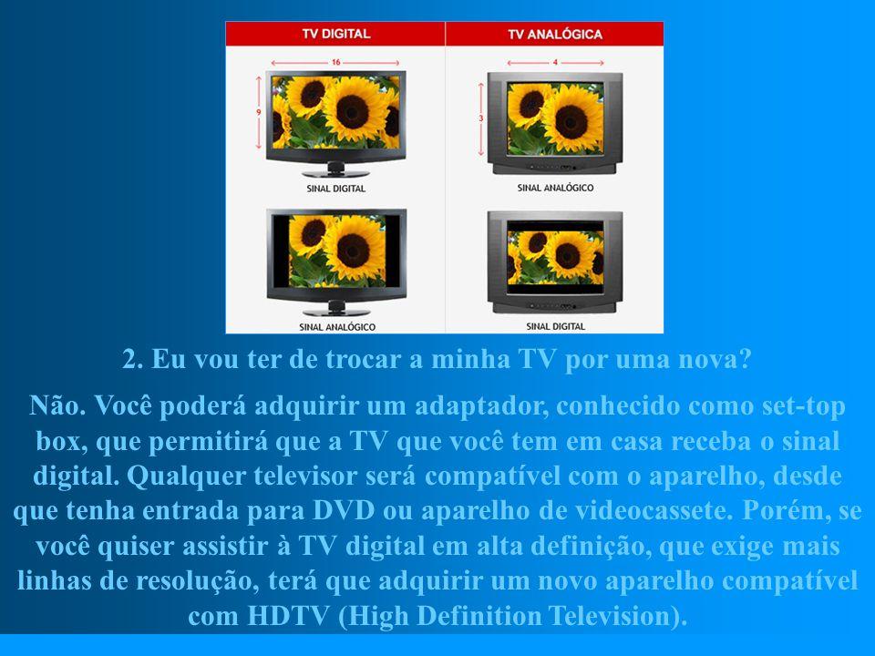 http://vidamensagem.3wr.net 2. Eu vou ter de trocar a minha TV por uma nova? Não. Você poderá adquirir um adaptador, conhecido como set-top box, que p