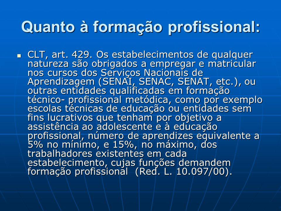 Quanto à formação profissional:  CLT, art. 429. Os estabelecimentos de qualquer natureza são obrigados a empregar e matricular nos cursos dos Serviço