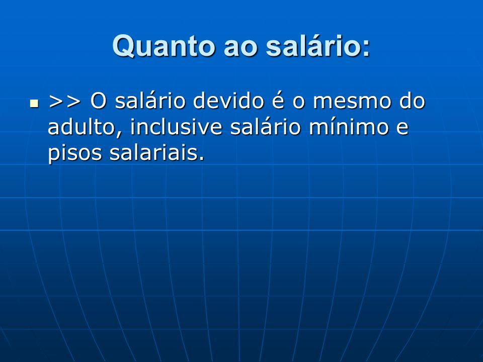 Quanto ao salário:  >> O salário devido é o mesmo do adulto, inclusive salário mínimo e pisos salariais.