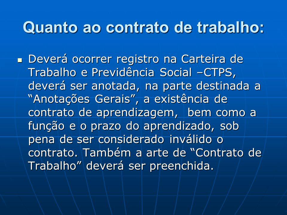 Quanto ao contrato de trabalho:  Deverá ocorrer registro na Carteira de Trabalho e Previdência Social –CTPS, deverá ser anotada, na parte destinada a