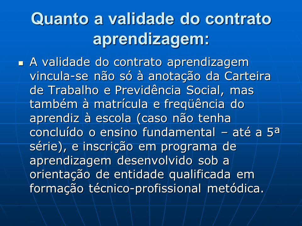 Quanto a validade do contrato aprendizagem:  A validade do contrato aprendizagem vincula-se não só à anotação da Carteira de Trabalho e Previdência S