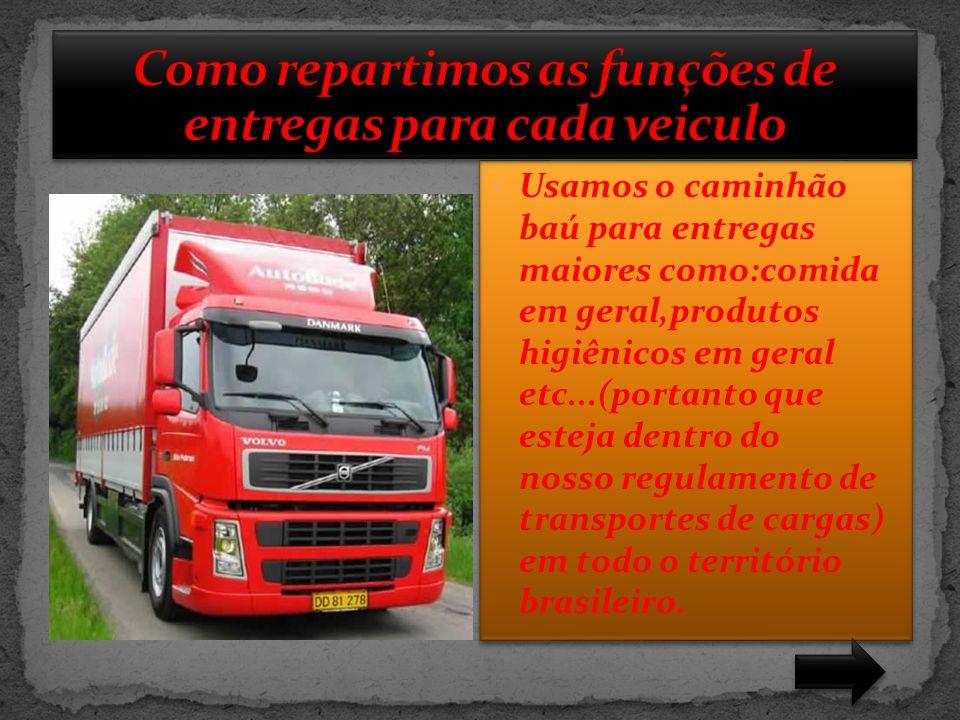  Usamos o caminhão baú para entregas maiores como:comida em geral,produtos higiênicos em geral etc...(portanto que esteja dentro do nosso regulamento