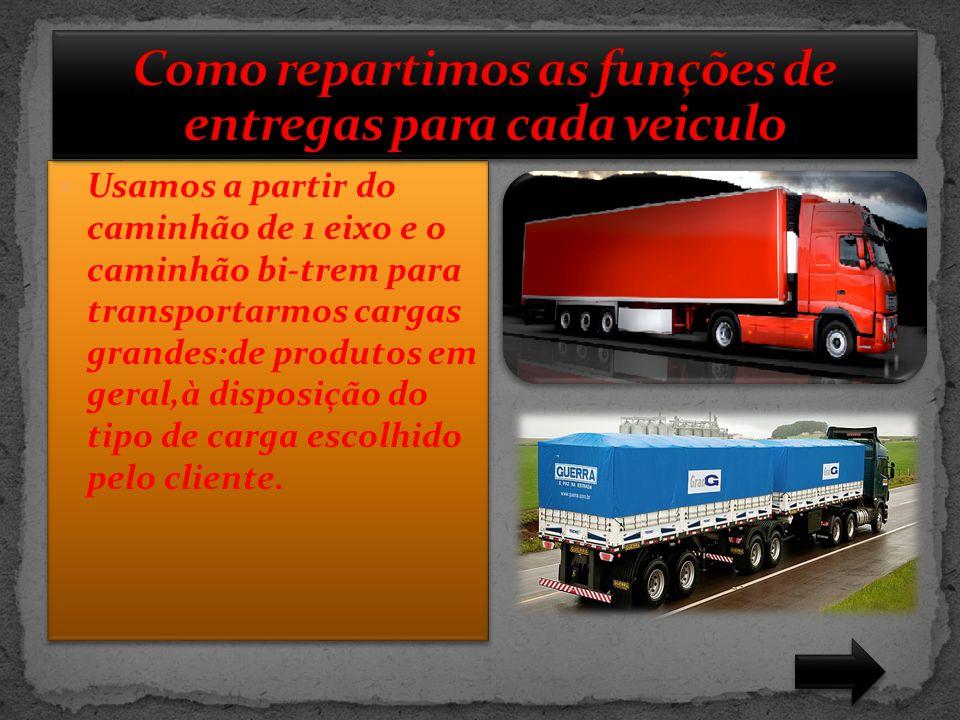  Usamos a partir do caminhão de 1 eixo e o caminhão bi-trem para transportarmos cargas grandes:de produtos em geral,à disposição do tipo de carga esc