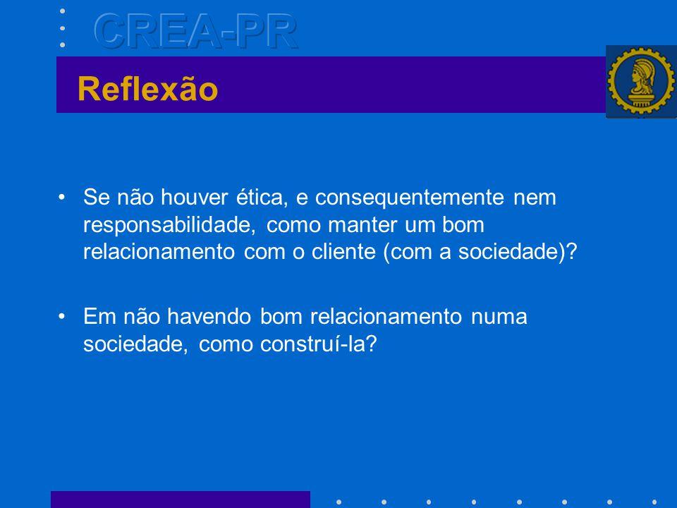 Reflexão •Se não houver ética, e consequentemente nem responsabilidade, como manter um bom relacionamento com o cliente (com a sociedade).