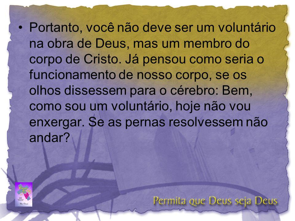 •Portanto, você não deve ser um voluntário na obra de Deus, mas um membro do corpo de Cristo. Já pensou como seria o funcionamento de nosso corpo, se