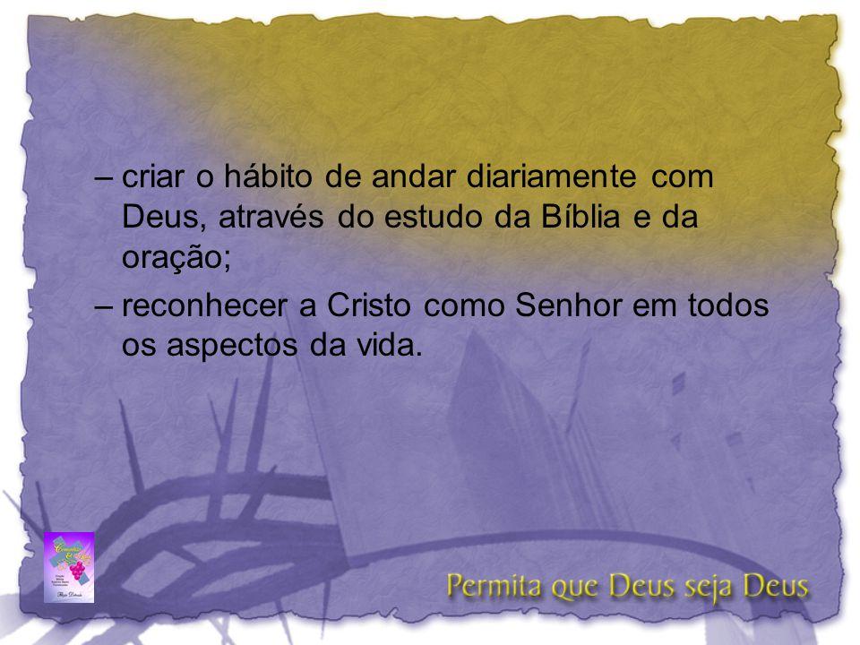 –criar o hábito de andar diariamente com Deus, através do estudo da Bíblia e da oração; –reconhecer a Cristo como Senhor em todos os aspectos da vida.