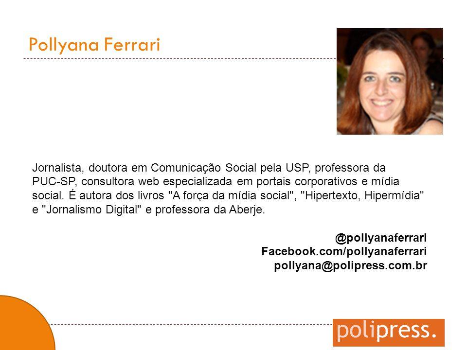 Pollyana Ferrari Jornalista, doutora em Comunicação Social pela USP, professora da PUC-SP, consultora web especializada em portais corporativos e mídi