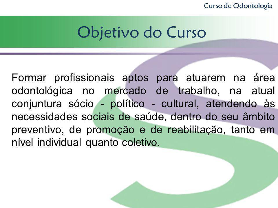 Objetivo do Curso Curso de Odontologia Formar profissionais aptos para atuarem na área odontológica no mercado de trabalho, na atual conjuntura sócio