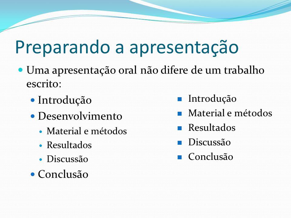 Preparando a apresentação  Uma apresentação oral não difere de um trabalho escrito:  Introdução  Desenvolvimento  Material e métodos  Resultados