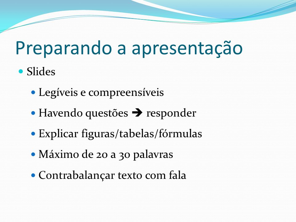 Preparando a apresentação  Slides  Legíveis e compreensíveis  Havendo questões  responder  Explicar figuras/tabelas/fórmulas  Máximo de 20 a 30