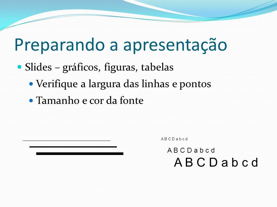 Preparando a apresentação  Slides – gráficos, figuras, tabelas  Verifique a largura das linhas e pontos  Tamanho e cor da fonte A B C D a b c d