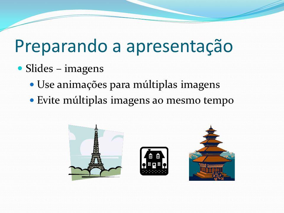 Preparando a apresentação  Slides – imagens  Use animações para múltiplas imagens  Evite múltiplas imagens ao mesmo tempo