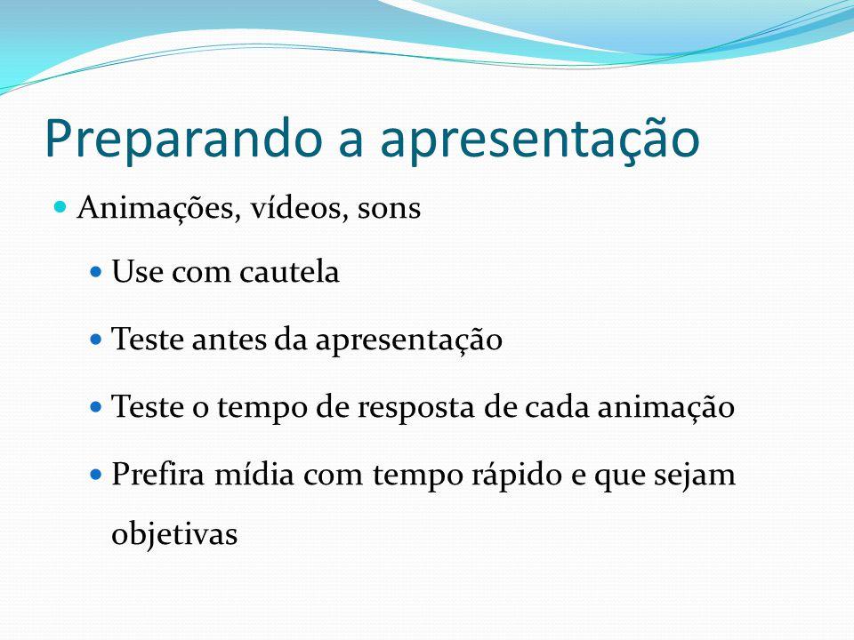 Preparando a apresentação AAnimações, vídeos, sons UUse com cautela TTeste antes da apresentação TTeste o tempo de resposta de cada animação 