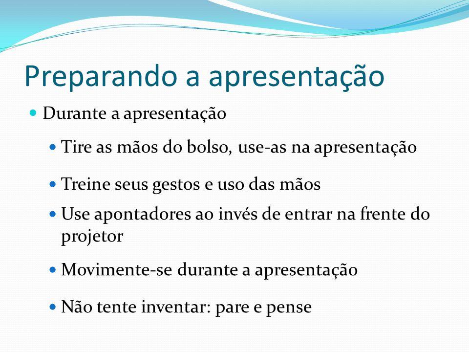 Preparando a apresentação  Durante a apresentação  Tire as mãos do bolso, use-as na apresentação  Treine seus gestos e uso das mãos  Use apontador