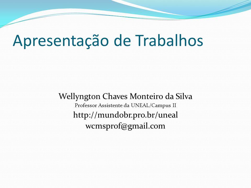 Apresentação de Trabalhos Wellyngton Chaves Monteiro da Silva Professor Assistente da UNEAL/Campus II http://mundobr.pro.br/uneal wcmsprof@gmail.com