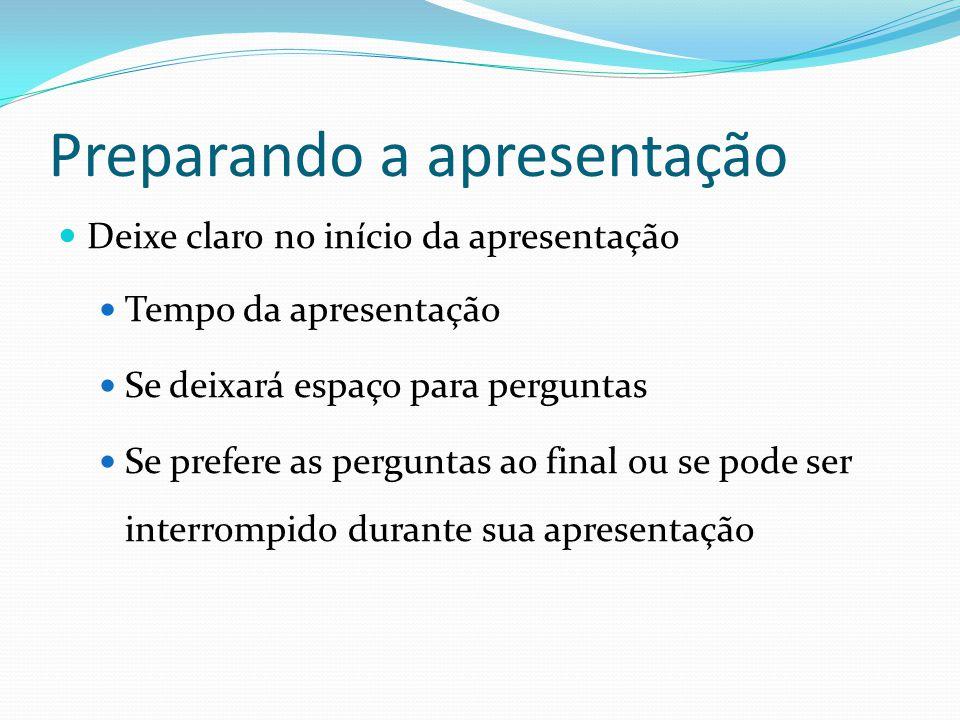 Preparando a apresentação  Deixe claro no início da apresentação  Tempo da apresentação  Se deixará espaço para perguntas  Se prefere as perguntas
