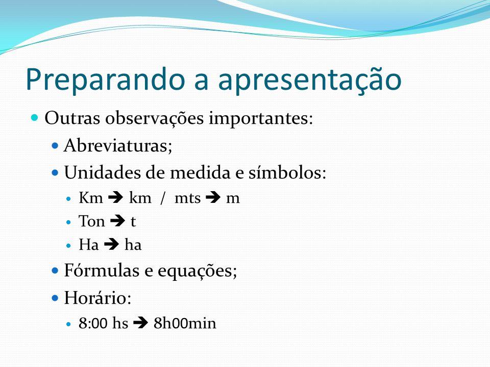 Preparando a apresentação  Outras observações importantes:  Abreviaturas;  Unidades de medida e símbolos:  Km  km / mts  m  Ton  t  Ha  ha 