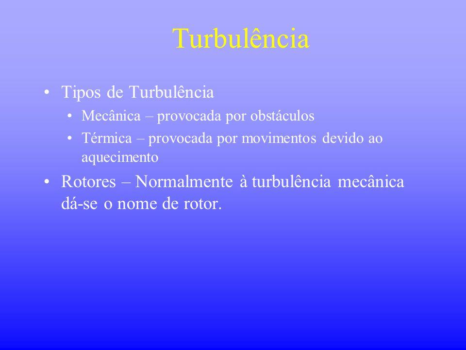Turbulência •Tipos de Turbulência •Mecânica – provocada por obstáculos •Térmica – provocada por movimentos devido ao aquecimento •Rotores – Normalment
