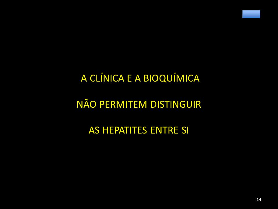 A CLÍNICA E A BIOQUÍMICA NÃO PERMITEM DISTINGUIR AS HEPATITES ENTRE SI 14