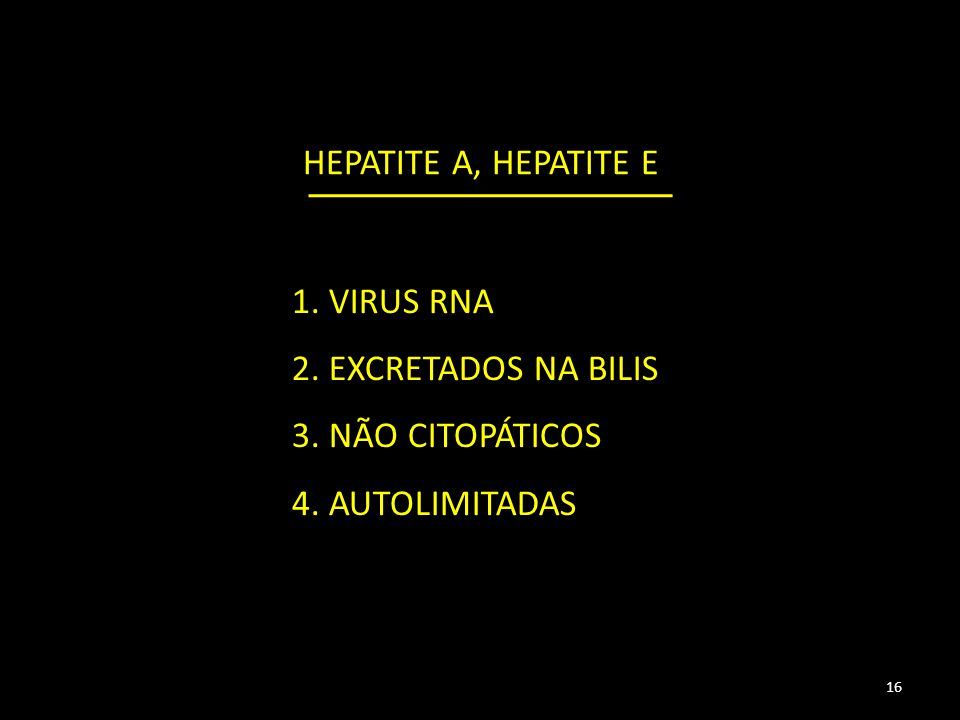 HEPATITE A, HEPATITE E 16 1. VIRUS RNA 2. EXCRETADOS NA BILIS 3. NÃO CITOPÁTICOS 4. AUTOLIMITADAS
